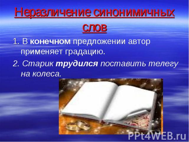 Неразличение синонимичных слов 1. В конечном предложении автор применяет градацию. 2. Старик трудился поставить телегу на колеса.