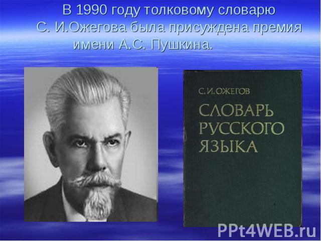 В 1990 году толковому словарю С. И.Ожегова была присуждена премия имени А.С. Пушкина.