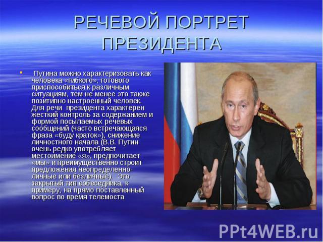 РЕЧЕВОЙ ПОРТРЕТ ПРЕЗИДЕНТА Путина можно характеризовать как человека «гибкого», готового приспособиться к различным ситуациям, тем не менее это также позитивно настроенный человек. Для речи президента характерен жесткий контроль за содержанием и фо…