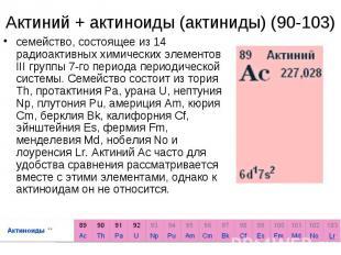 Актиний + актиноиды (актиниды) (90-103)семейство, состоящее из 14 радиоактивных
