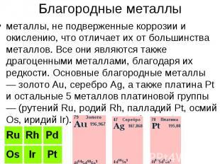 Благородные металлыметаллы, не подверженные коррозии и окислению, что отличает и