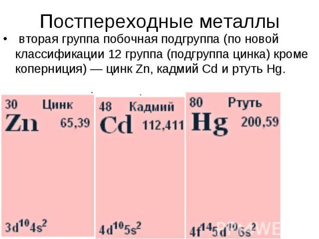 Постпереходные металлы вторая группа побочная подгруппа (по новой классификации 12 группа (подгруппа цинка) кроме коперниция) — цинк Zn, кадмий Cd и ртуть Hg.