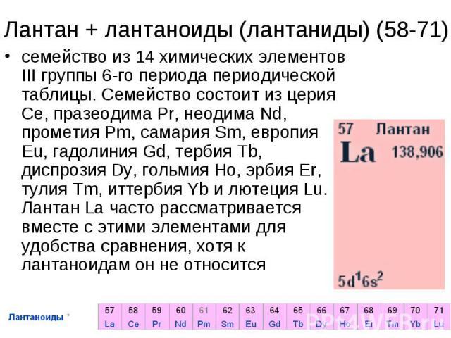 Лантан + лантаноиды (лантаниды) (58-71)семейство из 14 химических элементов III группы 6-го периода периодической таблицы. Семейство состоит из церия Ce, празеодима Pr, неодима Nd, прометия Pm, самария Sm, европия Eu, гадолиния Gd, тербия Tb, диспро…