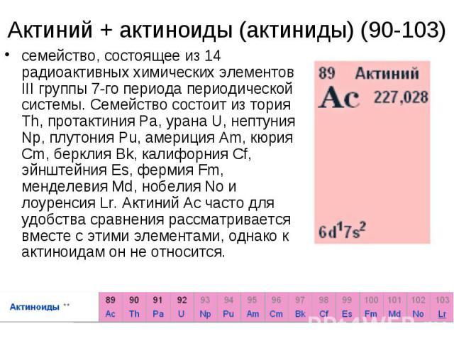 Актиний + актиноиды (актиниды) (90-103)семейство, состоящее из 14 радиоактивных химических элементов III группы 7-го периода периодической системы. Семейство состоит из тория Th, протактиния Pa, урана U, нептуния Np, плутония Pu, америция Am, кюрия …