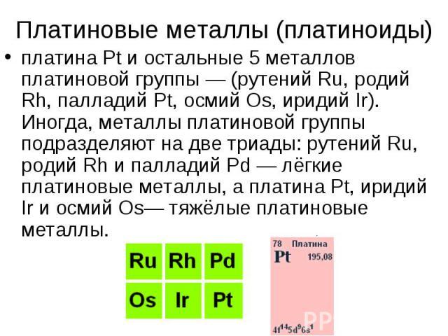 Платиновые металлы (платиноиды)платина Pt и остальные 5 металлов платиновой группы — (рутений Ru, родий Rh, палладий Pt, осмий Os, иридий Ir). Иногда, металлы платиновой группы подразделяют на две триады: рутений Ru, родий Rh и палладий Pd — лёгкие …