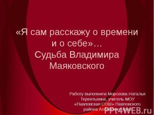 «Я сам расскажу о времени и о себе»…Судьба Владимира МаяковскогоРаботу выполнила
