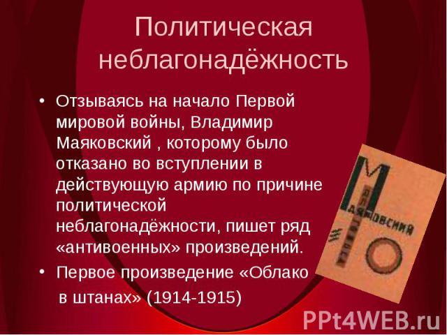Политическая неблагонадёжностьОтзываясь на начало Первой мировой войны, Владимир Маяковский , которому было отказано во вступлении в действующую армию по причине политической неблагонадёжности, пишет ряд «антивоенных» произведений.Первое произведени…