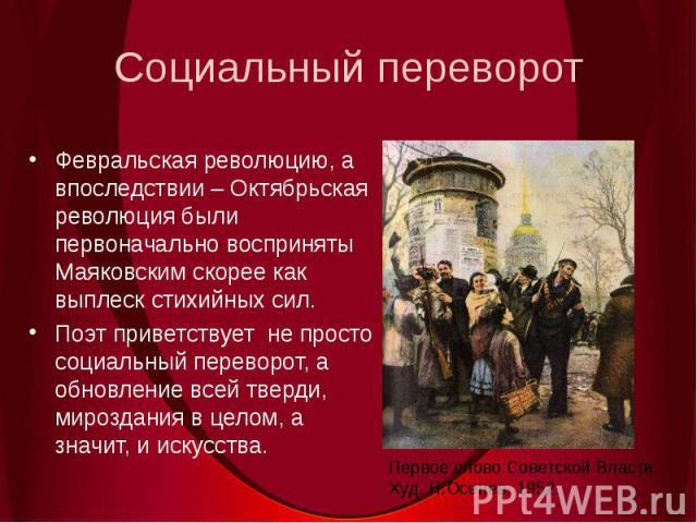 Социальный переворотФевральская революцию, а впоследствии – Октябрьская революция были первоначально восприняты Маяковским скорее как выплеск стихийных сил. Поэт приветствует не просто социальный переворот, а обновление всей тверди, мироздания в цел…