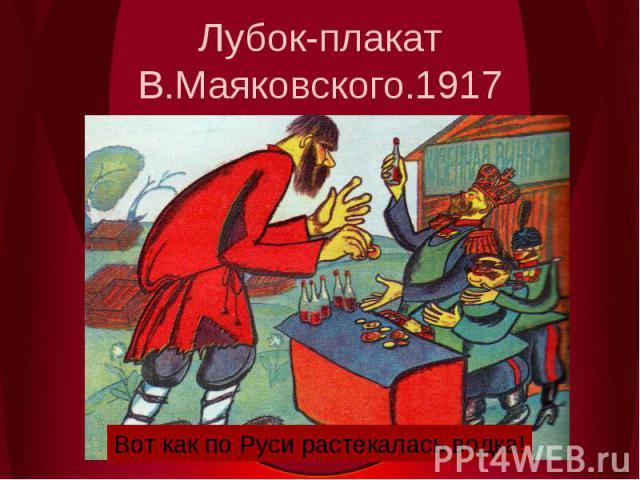 Лубок-плакат В.Маяковского.1917Вот как по Руси растекалась водка!