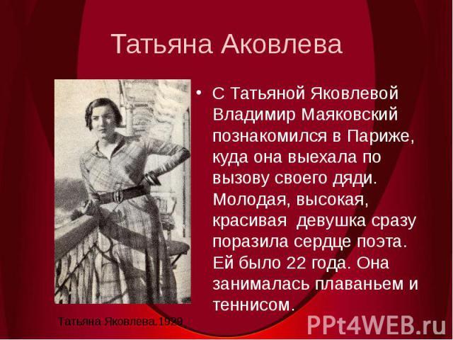 Татьяна АковлеваС Татьяной Яковлевой Владимир Маяковский познакомился в Париже, куда она выехала по вызову своего дяди. Молодая, высокая, красивая девушка сразу поразила сердце поэта. Ей было 22 года. Она занималась плаваньем и теннисом.