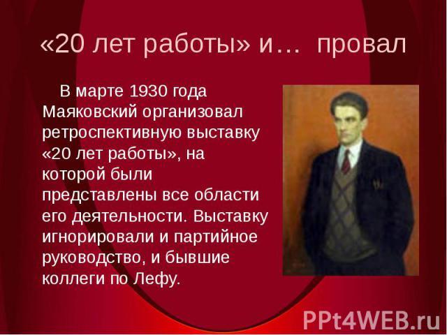 «20 лет работы» и… провал В марте 1930 года Маяковский организовал ретроспективную выставку «20 лет работы», на которой были представлены все области его деятельности. Выставку игнорировали и партийное руководство, и бывшие коллеги по Лефу.