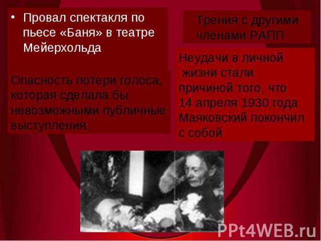 Провал спектакля по пьесе «Баня» в театре МейерхольдаТрения с другими членами РАПП Опасность потери голоса,которая сделала бы невозможными публичныевыступления.Неудачи в личной жизни сталипричиной того, что 14 апреля 1930 годаМаяковский покончилс собой