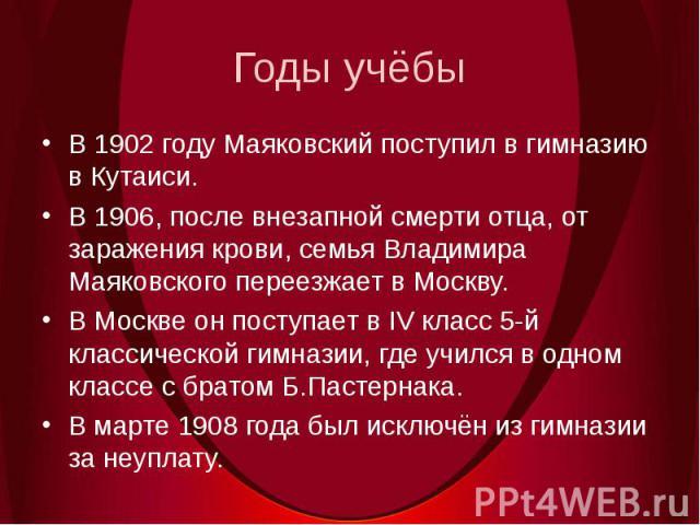 Годы учёбыВ 1902 году Маяковский поступил в гимназию в Кутаиси. В 1906, после внезапной смерти отца, от заражения крови, семья Владимира Маяковского переезжает в Москву.В Москве он поступает в IV класс 5-й классической гимназии, где учился в одном к…