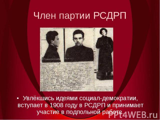 Член партии РСДРПУвлёкшись идеями социал-демократии, вступает в 1908 году в РСДРП и принимает участие в подпольной работе.