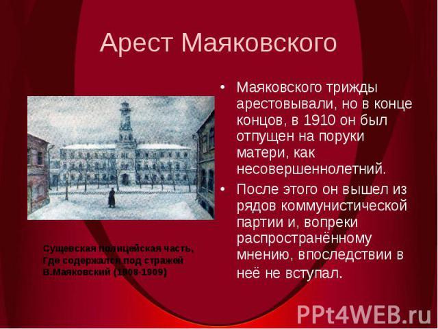 Арест МаяковскогоМаяковского трижды арестовывали, но в конце концов, в 1910 он был отпущен на поруки матери, как несовершеннолетний.После этого он вышел из рядов коммунистической партии и, вопреки распространённому мнению, впоследствии в неё не всту…