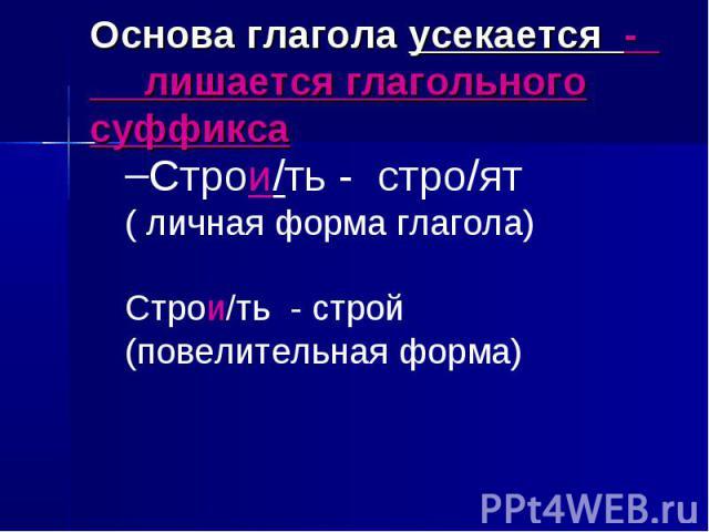 Основа глагола усекается - лишается глагольного суффиксаСтрои/ть - стро/ят( личная форма глагола)Строи/ть - строй(повелительная форма)