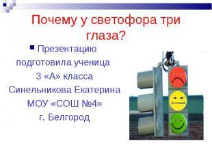 Почему у светофора три глаза?Презентацию подготовила ученица 3 «А» классаСинельн