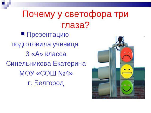 Почему у светофора три глаза?Презентацию подготовила ученица 3 «А» классаСинельникова ЕкатеринаМОУ «СОШ №4»г. Белгород