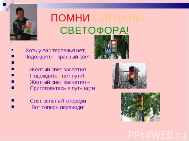 ПОМНИ СИГНАЛЫ СВЕТОФОРА! Хоть у вас терпенья нет, Подождите – красный свет! Желтый свет засветил Подождите - нет пути! Желтый свет засветил – Приготовьтесь в путь идти! Свет зеленый впереди Вот теперь переходи!