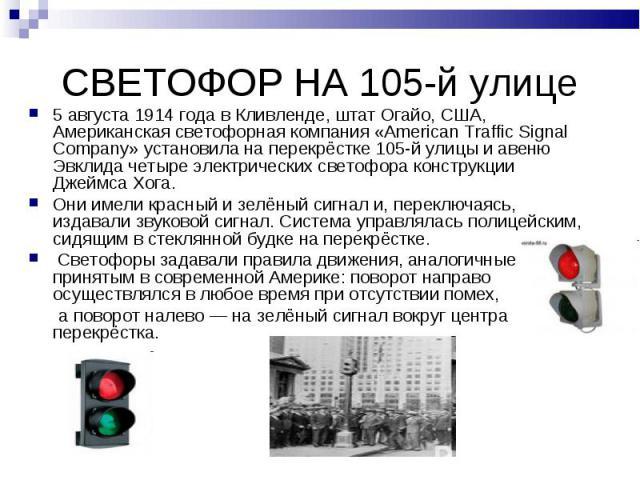 СВЕТОФОР НА 105-й улице5 августа 1914 года в Кливленде, штат Огайо, США, Американская светофорная компания «American Traffic Signal Company» установила на перекрёстке 105-й улицы и авеню Эвклида четыре электрических светофора конструкции Джеймса Хог…