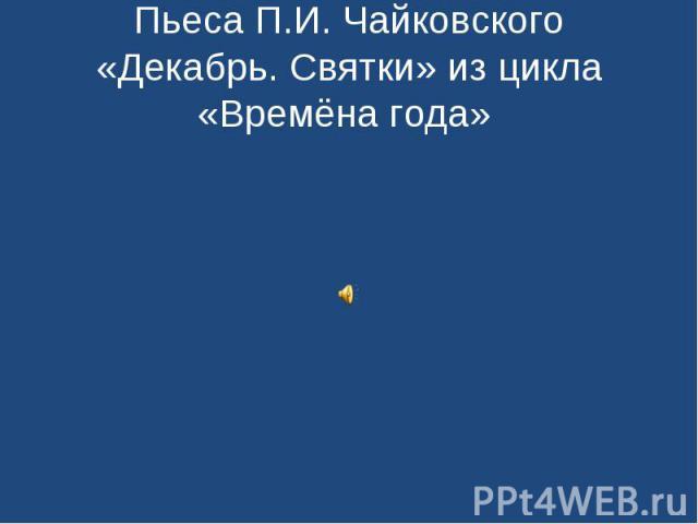 Пьеса П.И. Чайковского «Декабрь. Святки» из цикла «Времёна года»