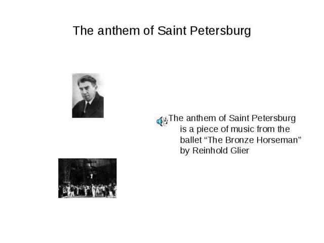 """The anthem of Saint PetersburgThe anthem of Saint Petersburg is a piece of music from the ballet """"The Bronze Horseman"""" by Reinhold Glier"""