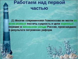 Работаем над первой частью (1) Многие современники Ломоносова не могли во всем р