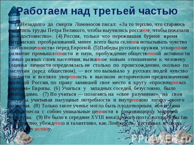 Работаем над третьей частью (3)Незадолго до смерти Ломоносов писал: «За то терплю, что стараюсь защитить труды Петра Великого, чтобы выучились россияне, чтобы показали свое достоинство». (4) Россия, только что пережившая бурное время петровских прео…
