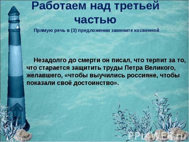 Работаем над третьей частьюПрямую речь в (3) предложении замените косвенной Незадолго до смерти он писал, что терпит за то, что старается защитить труды Петра Великого, желавшего, «чтобы выучились россияне, чтобы показали своё достоинство».