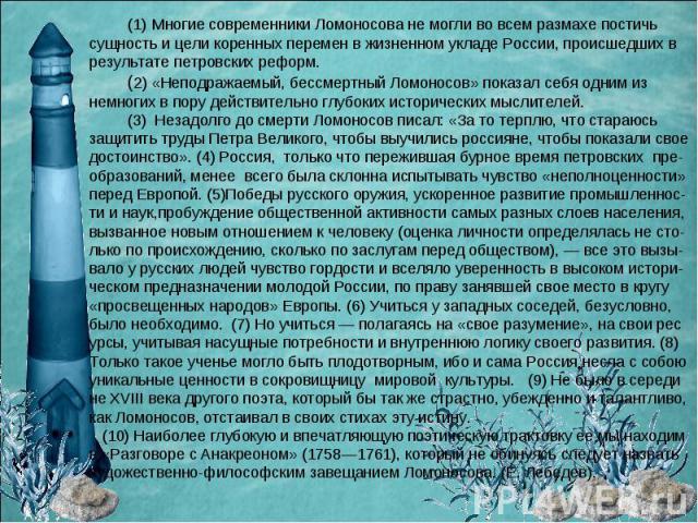 (1) Многие современники Ломоносова не могли во всем размахе постичь сущность и цели коренных перемен в жизненном укладе России, происшедших в результате петровских реформ. (2) «Неподражаемый, бессмертный Ломоносов» показал себя одним из немногих в п…