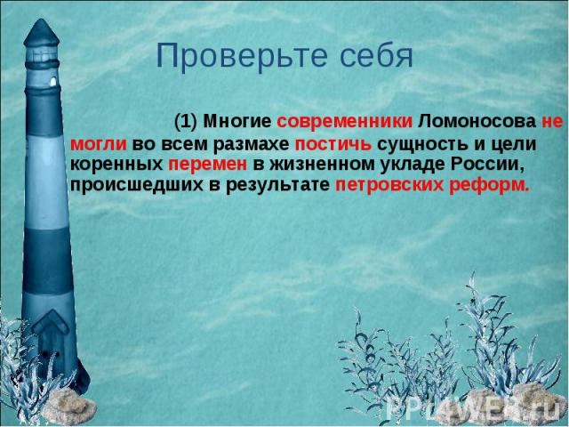 Проверьте себя (1) Многие современники Ломоносова не могли во всем размахе постичь сущность и цели коренных перемен в жизненном укладе России, происшедших в результате петровских реформ.
