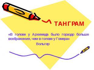 ТАНГРАМ«В голове у Архимеда было гораздо больше воображения, чем в голове у Гоме