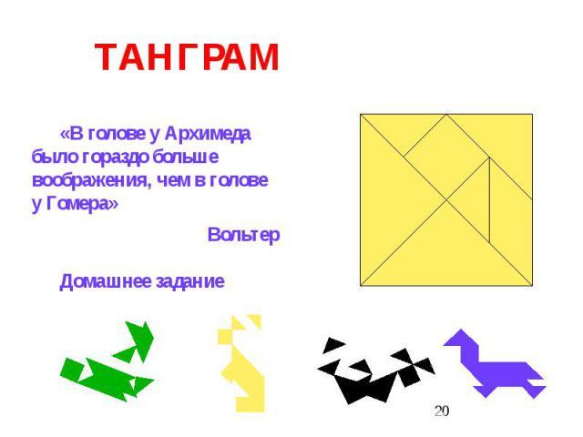 ТАНГРАМ«В голове у Архимеда было гораздо больше воображения, чем в голове у Гомера»ВольтерДомашнее задание