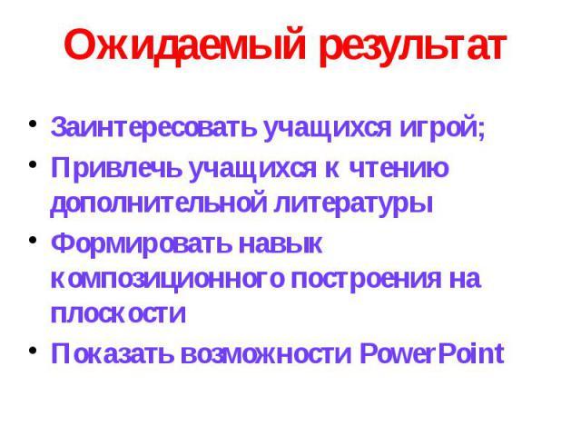 Ожидаемый результатЗаинтересовать учащихся игрой;Привлечь учащихся к чтению дополнительной литературыФормировать навык композиционного построения на плоскостиПоказать возможности PowerPoint