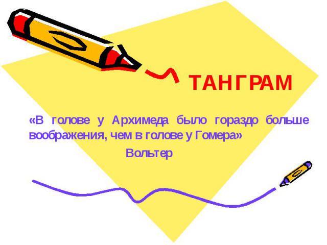 ТАНГРАМ«В голове у Архимеда было гораздо больше воображения, чем в голове у Гомера»Вольтер