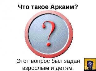 Что такое Аркаим?Этот вопрос был задан взрослым и детям.
