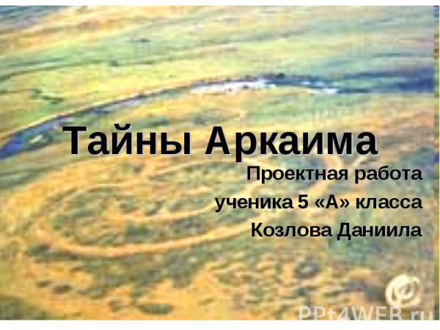 Тайны АркаимаПроектная работаученика 5 «А» классаКозлова Даниила