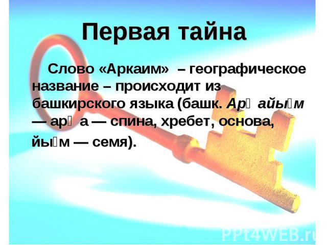 Первая тайна Слово «Аркаим» – географическое название – происходит из башкирского языка (башк. Арҡайым — арҡа — спина, хребет, основа, йым — семя).