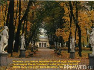 Казалось, что тени от деревьев и статуй ведут разговор с листопадом. Как же услы