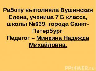 Работу выполняла Вушинская Елена, ученица 7 Б класса, школы №639, города Санкт-П