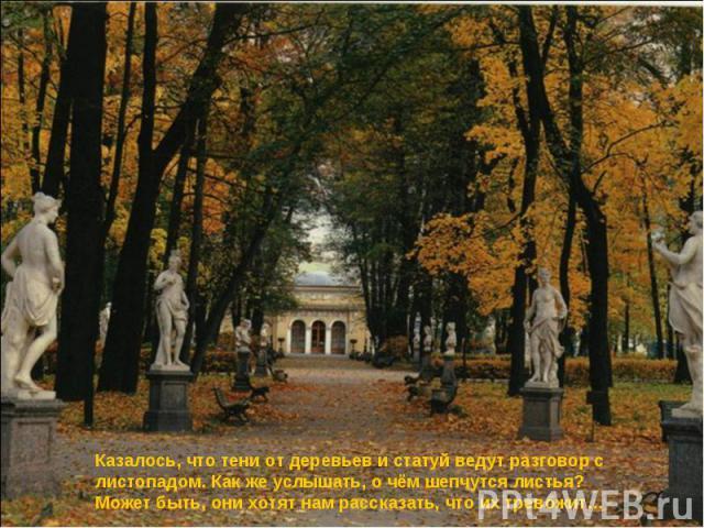 Казалось, что тени от деревьев и статуй ведут разговор с листопадом. Как же услышать, о чём шепчутся листья? Может быть, они хотят нам рассказать, что их тревожит…