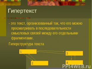 Гипертекст - это текст, организованный так, что его можно просматривать в послед