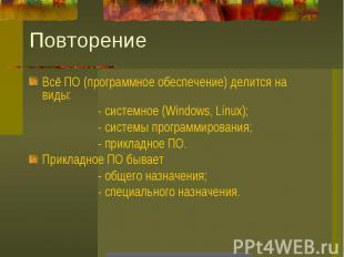 ПовторениеВсё ПО (программное обеспечение) делится на виды:- системное (Windows,