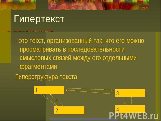 Гипертекст - это текст, организованный так, что его можно просматривать в последовательности смысловых связей между его отдельными фрагментами. Гиперструктура текста