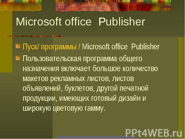 Microsoft office Publisher Пуск/ программы / Microsoft office PublisherПользовательская программа общего назначения включает большое количество макетов рекламных листов, листов объявлений, буклетов, другой печатной продукции, имеющих готовый дизайн …