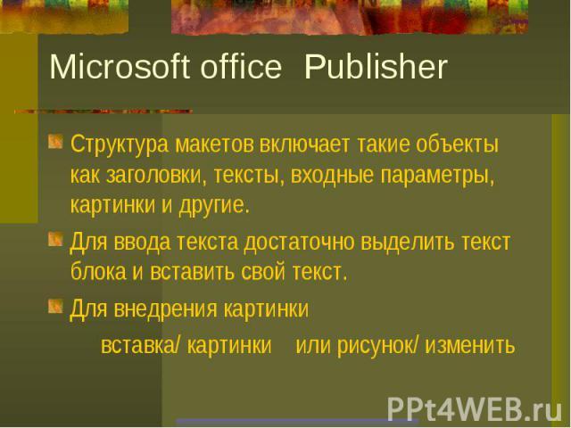 Microsoft office PublisherСтруктура макетов включает такие объекты как заголовки, тексты, входные параметры, картинки и другие.Для ввода текста достаточно выделить текст блока и вставить свой текст.Для внедрения картинки вставка/ картинки или рисуно…