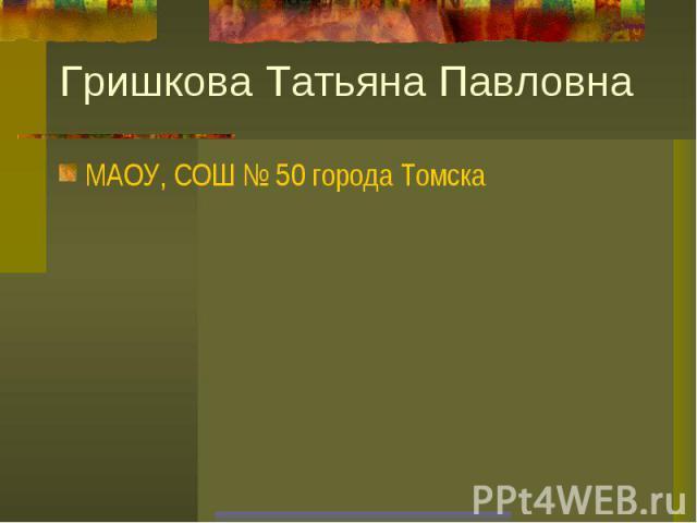 Гришкова Татьяна ПавловнаМАОУ, СОШ № 50 города Томска