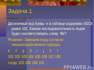 Задача 1Десятичный код буквы е в таблице кодировки ASCII равен 101. Какова после