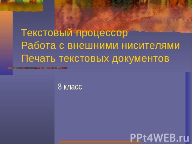 Текстовый процессорРабота с внешними нисителямиПечать текстовых документов