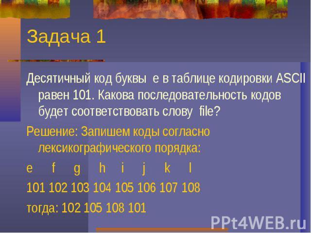 Задача 1Десятичный код буквы е в таблице кодировки ASCII равен 101. Какова последовательность кодов будет соответствовать слову file?Решение: Запишем коды согласно лексикографического порядка:e f g h i j k l 101 102 103 104 105 106 107 108 тогда: 10…